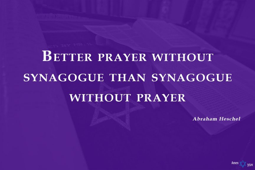 Better prayer without synagogue than synagogue without prayer.